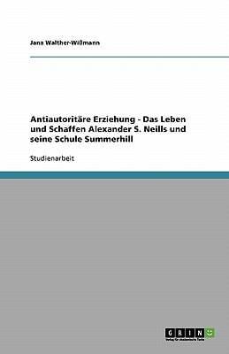 Antiautorit Re Erziehung - Das Leben Und Schaffen Alexander S. Neills Und Seine Schule Summerhill 9783638806107