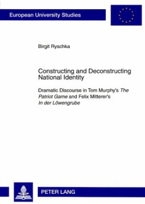 Constructing and Deconstructing National Identity: Dramatic Discourse in Tom Murphy's the Patriot Game and Felix Mitterer's in Der Loewengrube