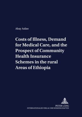 Costs of Illness, Demand for Medical Care, and the Prospect of Community Health Insurance Schemes in the Rural Areas of Ethiopia 9783631505533
