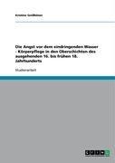 Angst VOR Dem Eindringenden Wasser - K Rperpflege in Den Ouber Schichten Des Ausgehenden 16. Bis Fr Hen 18. Jahrhunderts