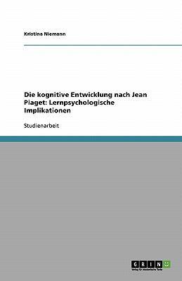 Die Kognitive Entwicklung Nach Jean Piaget: Lernpsychologische Implikationen 9783638813518