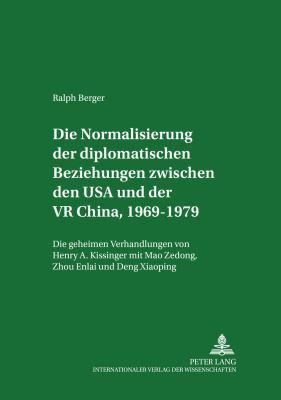 Die Normalisierung Der Diplomatischen Beziehungen Zwischen Den USA Und Der VR China 1969-1979: Die Geheimen Verhandlungen Von Henry A. Kissinger Mit M 9783631502839