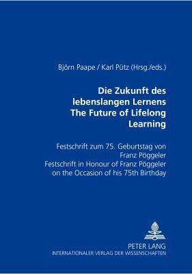 Die Zukunft Des Lebenslangen Lernens the Future of Lifelong Learning: Festschrift Zum 75. Geburtstag Von Franz Poeggeler Festschrift in Honour of Fran 9783631390870