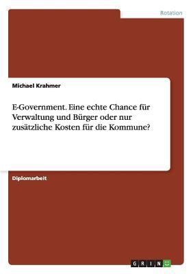 E-Government - Eine Echte Chance F R Verwaltung Und B Rger Oder Nur Zus Tzliche Kosten F R Die Kommune? 9783638697446