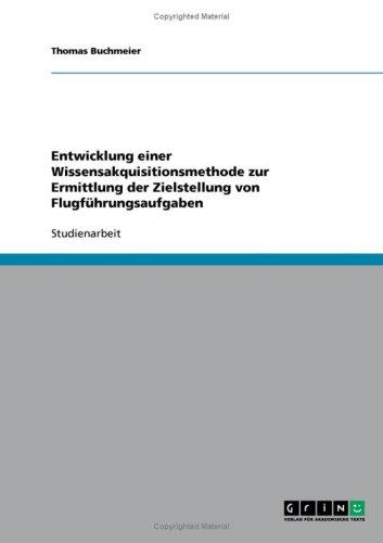 Entwicklung Einer Wissensakquisitionsmethode Zur Ermittlung Der Zielstellung Von Flugf Hrungsaufgaben 9783638839198