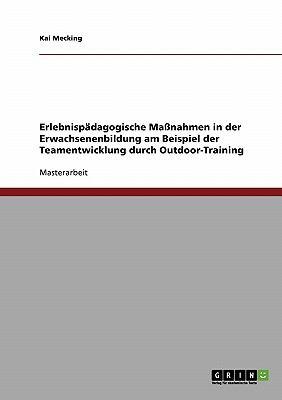 Erlebnisp Dagogische Ma Nahmen in Der Erwachsenenbildung Am Beispiel Der Teamentwicklung Durch Outdoor-Training 9783638913638