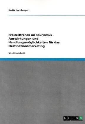 Freizeittrends Im Tourismus - Auswirkungen Und Handlungsm Glichkeiten F R Das Destinationsmarketing 9783638679763