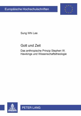 Gott Und Zeit: Das Anthropische Prinzip Stephen W. Hawkings Und Wissenschaftstheologie 9783631357347