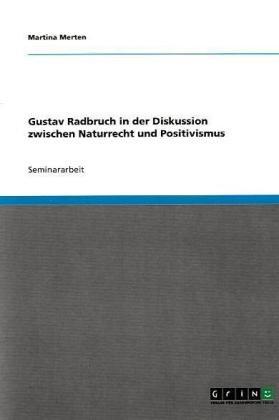 Gustav Radbruch in Der Diskussion Zwischen Naturrecht Und Positivismus 9783638637510