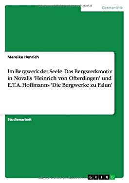 Im Bergwerk Der Seele. Das Bergwerkmotiv in Novalis 'Heinrich Von Ofterdingen' Und E.T.A. Hoffmanns 'Die Bergwerke Zu Falun' 9783638596992
