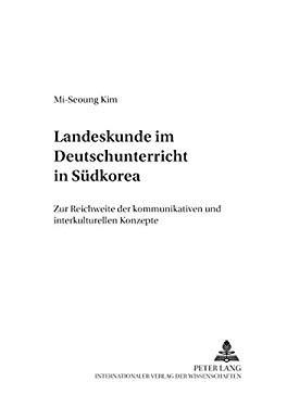 Landeskunde Im Deutschunterricht in Sudkorea: Zur Reichweite Der Kommunikativen Und Interkulturellen Konzepte 9783631391525