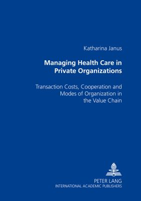 Managing Health Care in Private Organizations: Transaction Costs, Cooperation and Modes of Organization in the Value Chain 9783631515679
