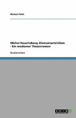 Michel Houellebecq: Elementarteilchen - Ein Moderner Thesenroman 9783638760218