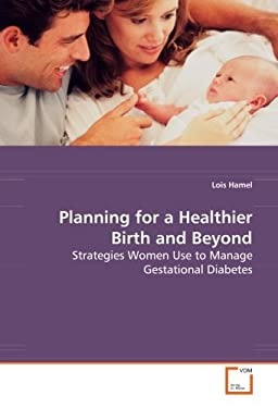 Planning for a Healthier Birth and Beyond - Strategies Women Use to Manage Gestational Diabetes 9783639047349