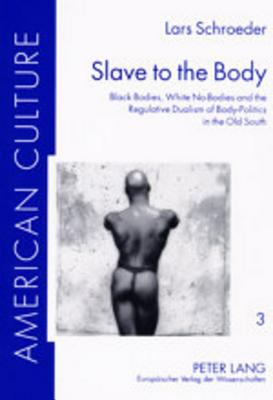 Slave to the Body: Black Bodies, White No-Bodies and the Regulative Dualism of Body-Politics in the Old South 9783631399125