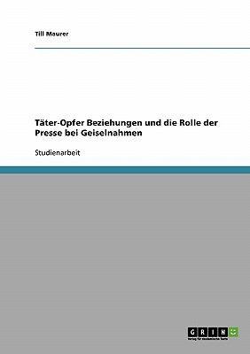 T Ter-Opfer Beziehungen Und Die Rolle Der Presse Bei Geiselnahmen 9783638657686