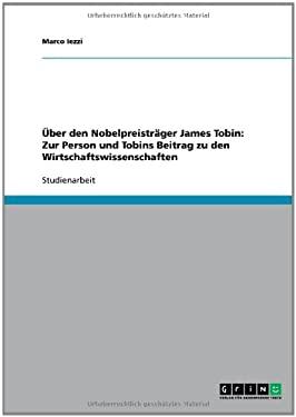Ber Den Nobelpreistr Ger James Tobin: Zur Person Und Tobins Beitrag Zu Den Wirtschaftswissenschaften 9783638751957