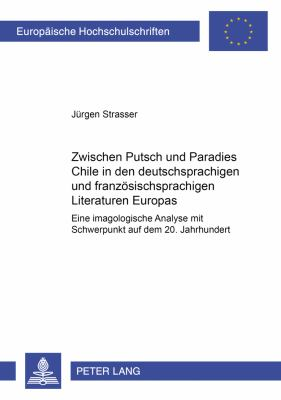 Zwischen Putsch Und Paradies: Chile in Den Deutschsprachigen Und Franzosischsprachigen Literaturen Europas: Eine Imagologische Analyse Mit Schwerpunkt