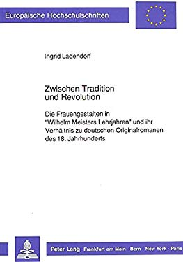 Zwischen Tradition Und Revolution: Die Frauengestalten In Wilhelm Meisters Lehrjahren Und Ihr Verhaltnis Zu Deutschen Originalromanen 9783631425725