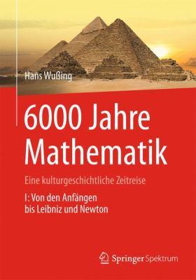 6000 Jahre Mathematik: Eine Kulturgeschichtliche Zeitreise - 1. Von Den Anf Ngen Bis Leibniz Und Newton 9783642313486
