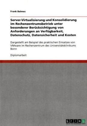 Server-Virtualisierung Und Konsolidierung Im Rechenzentrumsbetrieb Unter Besonderer Ber Cksichtigung Von Anforderungen an Verf Gbarkeit, Datenschutz, 9783640122950