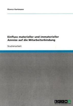 Einfluss Materieller Und Immaterieller Anreize Auf Die Mitarbeiterbindung 9783640123001