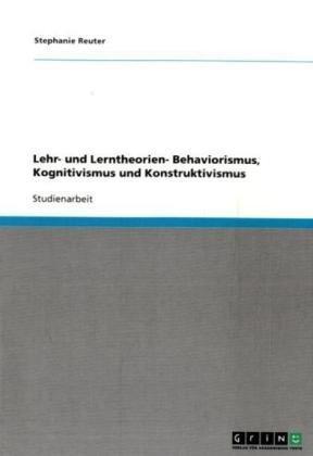 Lehr- Und Lerntheorien- Behaviorismus, Kognitivismus Und Konstruktivismus 9783640137978