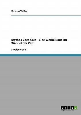 Mythos Coca-Cola - Eine Werbeikone Im Wandel Der Zeit 9783640204397