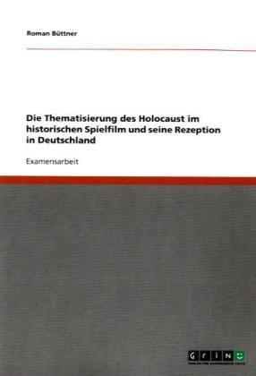Die Thematisierung Des Holocaust Im Historischen Spielfilm Und Seine Rezeption in Deutschland 9783640206025