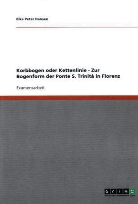 Korbbogen Oder Kettenlinie - Zur Bogenform Der Ponte S. Trinit in Florenz 9783640239528