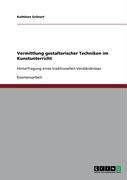 Vermittlung Gestalterischer Techniken Im Kunstunterricht 9783640389858