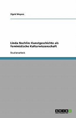 Linda Nochlin: Kunstgeschichte ALS Feministische Kulturwissenschaft 9783640396405