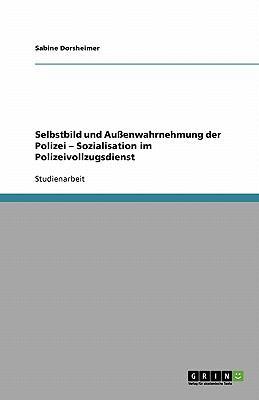 Selbstbild Und Au Enwahrnehmung Der Polizei - Sozialisation Im Polizeivollzugsdienst 9783640397112