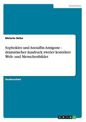 Sophokles und Anouilhs Antigone - Dramatischer Ausdruck Zweier Kontrarer Welt- und Menschenbilder