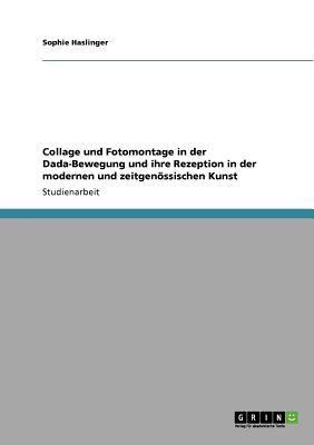 Collage Und Fotomontage in Der Dada-Bewegung Und Ihre Rezeption in Der Modernen Und Zeitgen Ssischen Kunst 9783640567652