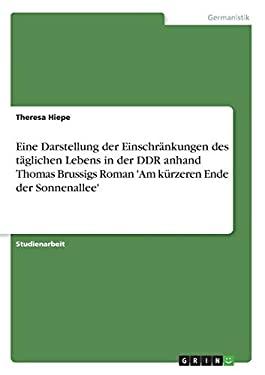 Eine Darstellung Der Einschr Nkungen Des T Glichen Lebens in Der Ddr Anhand Thomas Brussigs Roman 'am K Rzeren Ende Der Sonnenallee' 9783640571116