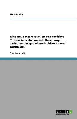 Eine Neue Interpretation Zu Panofskys Thesen Uber Die Kausale Beziehung Zwischen Der Gotischen Architektur Und Scholastik 9783640582358