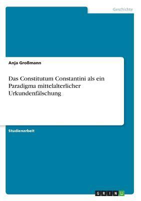 Das Constitutum Constantini ALS Ein Paradigma Mittelalterlicher Urkundenf Lschung