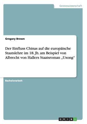 Der Einfluss Chinas Auf Die Europ Ische Staatslehre Im 18. Jh. Am Beispiel Von Albrecht Von Hallers Staatsroman Usong 9783640593200
