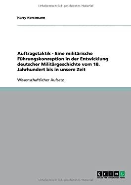 Auftragstaktik - Eine Milit Rische F Hrungskonzeption in Der Entwicklung Deutscher Milit Rgeschichte Vom 18. Jahrhundert Bis in Unsere Zeit 9783640609598
