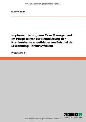 Implementierung Von Case Management Im Pflegesektor Zur Reduzierung Der Krankenhausverweildauer Am Beispiel Der Erkrankung Herzinsuffizienz 9783640612123
