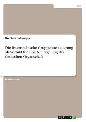 Die Sterreichische Gruppenbesteuerung ALS Vorbild F R Eine Neuregelung Der Deutschen Organschaft 9783640681495