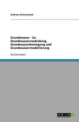 Grundwasser - Zu Grundwasserneubildung, Grundwasserbewegung Und Grundwassermodellierung 9783640827176