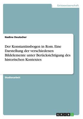 Der Konstantinsbogen in ROM. Eine Darstellung Der Verschiedenen Bildelemente Unter Berucksichtigung Des Historischen Kontextes (German Edition)