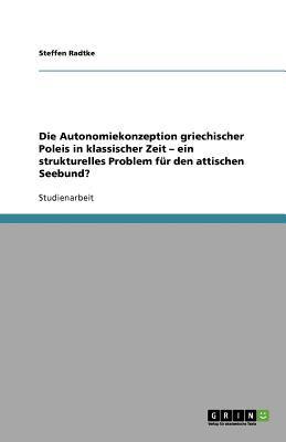 Die Autonomiekonzeption Griechischer Poleis in Klassischer Zeit Ein Strukturelles Problem F R Den Attischen Seebund? 9783640952984