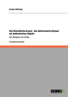 Die Fleischliche Kunst - Der Deformierte K Rper ALS Sthetisches Objekt 9783640966455