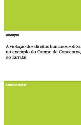 A Viola O DOS Direitos Humanos Sob Salazar No Exemplo Do Campo de Concentra O Do Tarrafal 9783640981519