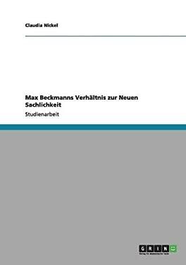 Max Beckmanns Verh Ltnis Zur Neuen Sachlichkeit 9783640981588