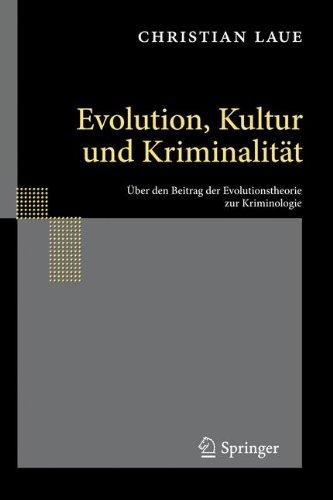 Evolution, Kultur Und Kriminalitat: Uber Den Beitrag der Evolutionstheorie Zur Kriminologie 9783642126888