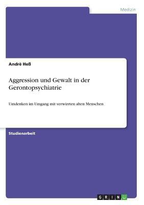 Aggression Und Gewalt in Der Gerontopsychiatrie 9783640291793